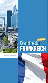Geschäftskultur Frankreich kompakt: Wie Sie mit französischen Geschäftspartnern, Kollegen und Mitarbeitern erfolgreich zusammenarbeiten
